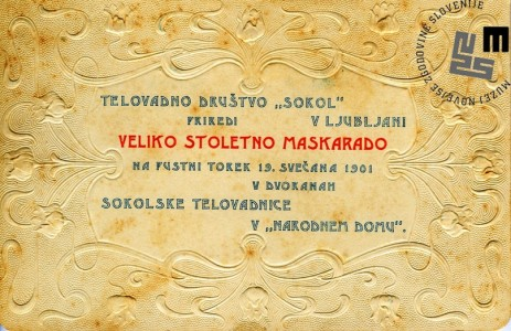 Vabilo na veliko stoletno maškarado telovadnega društva Sokol, ki je bila v Ljubljani 19. februarja 1901 v dvorani sokolske telovadnice v Narodnem domu. Vabilo je natisnila Narodna tiskarna v Ljubljani. Avtor: neznan.