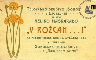 """Vabilo na maškarado telovadnega društva Sokol, ki je bila v Ljubljani 16. februarja 1904 v dvorani sokolske telovadnice v Narodnem domu. Maškarada se je odvijala pod naslovom """"V rožcah…!"""". Avtor: neznan."""